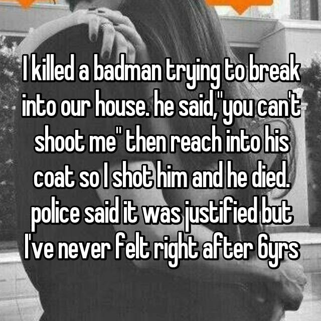 """I killed a badman trying to break into our house. he said,""""you can't shoot me"""" then reach into his coat so I shot him and he died. police said it was justified but I've never felt right after 6yrs"""