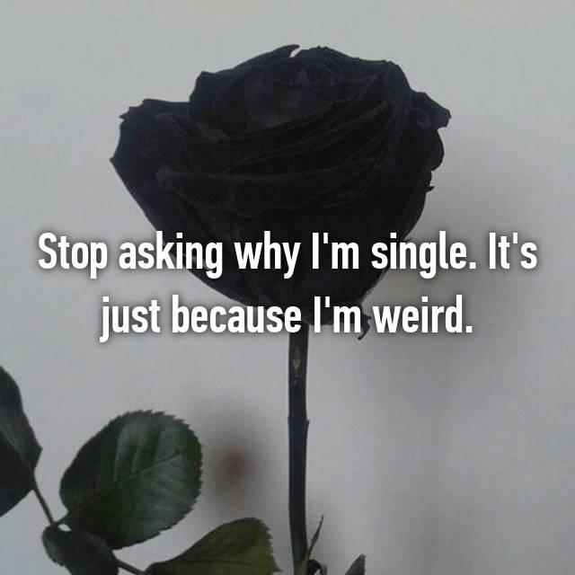 Stop asking why I'm single. It's just because I'm weird.