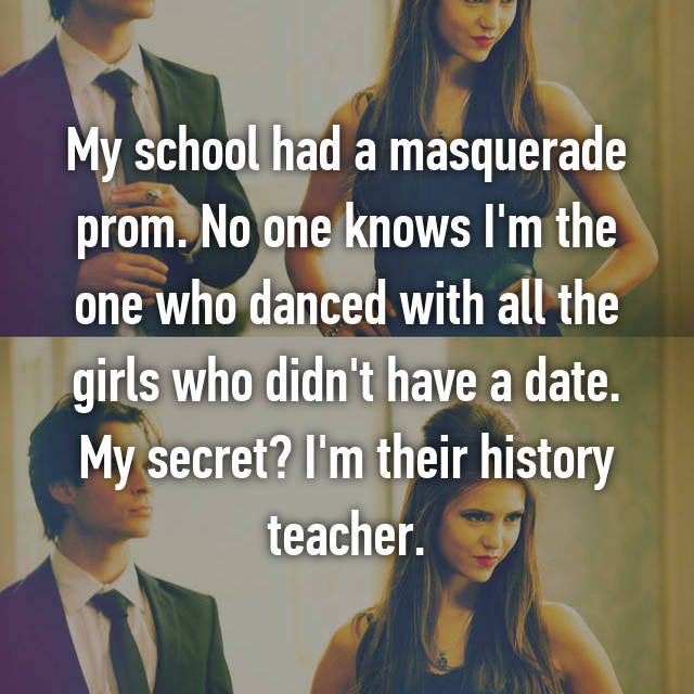 My school had a masquerade prom. No one knows I'm the one who danced with all the girls who didn't have a date. My secret? I'm their history teacher.