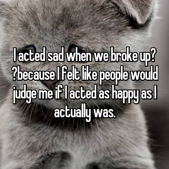 I acted sad when we broke upbecause I felt like people would judge me if I acted as happy as I actually was.