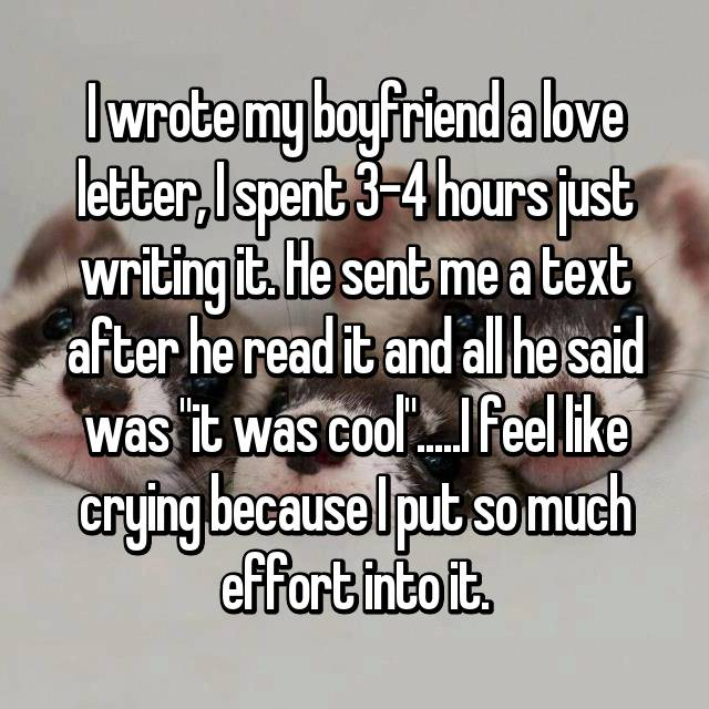 "I wrote my boyfriend a love letter, I spent 3-4 hours just writing it. He sent me a text after he read it and all he said was ""it was cool"".....I feel like crying because I put so much effort into it."