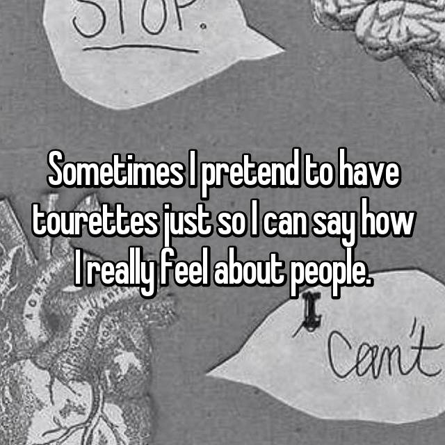 Sometimes I pretend to have tourettes just so I can say how I really feel about people.