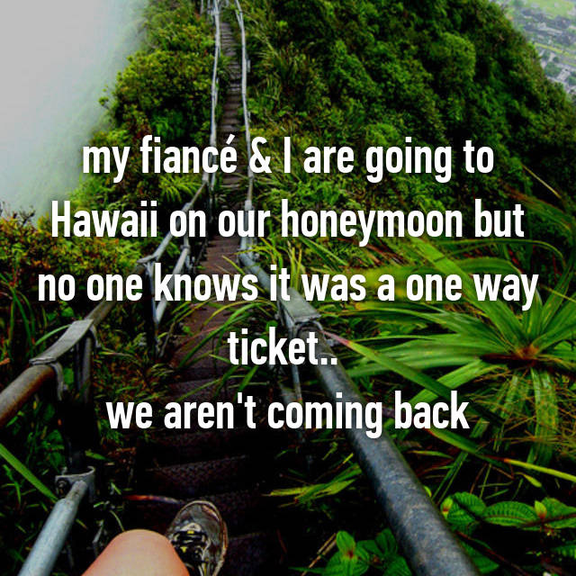 my fiancé & I are going to Hawaii on our honeymoon but no one knows it was a one way ticket..  we aren't coming back
