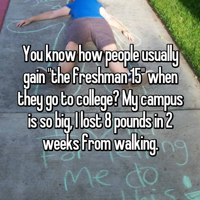 """You know how people usually gain """"the freshman 15"""" when they go to college? My campus is so big, I lost 8 pounds in 2 weeks from walking."""