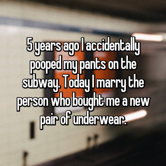 5 years ago I accidentally pooped my pants on the subway. Today I marry the person who bought me a new pair of underwear.