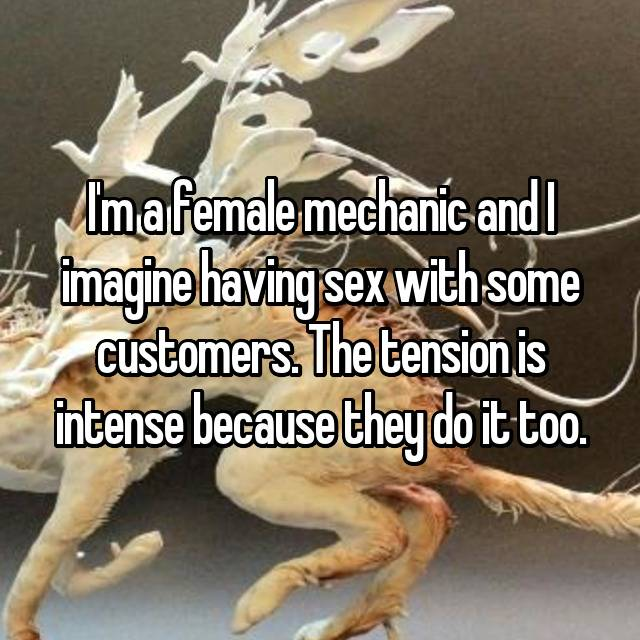 I'm a female mechanic and I imagine having sex with some customers. The tension is intense because they do it too.