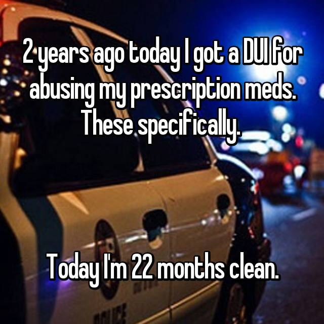 2 years ago today I got a DUI for abusing my prescription meds. These specifically.     Today I'm 22 months clean.