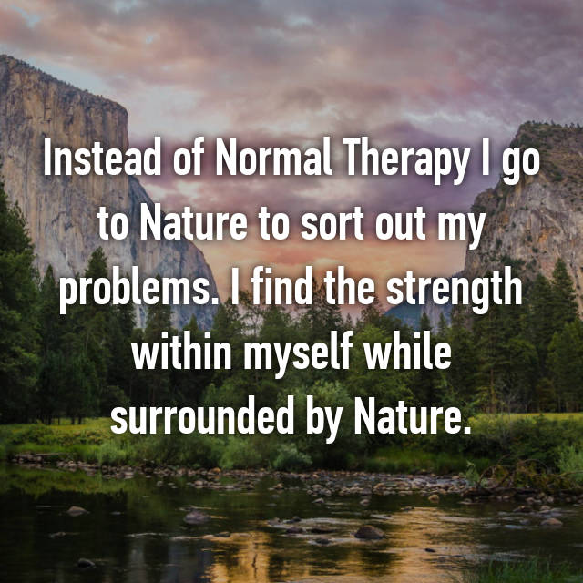 Instead of Normal Therapy I go to Nature to sort out my problems. I find the strength within myself while surrounded by Nature.
