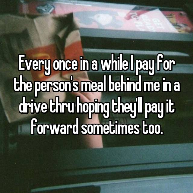 Every once in a while I pay for the person's meal behind me in a drive thru hoping they'll pay it forward sometimes too.