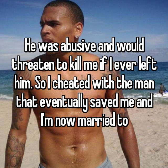 He was abusive and would threaten to kill me if I ever left him. So I cheated with the man that eventually saved me and I'm now married to
