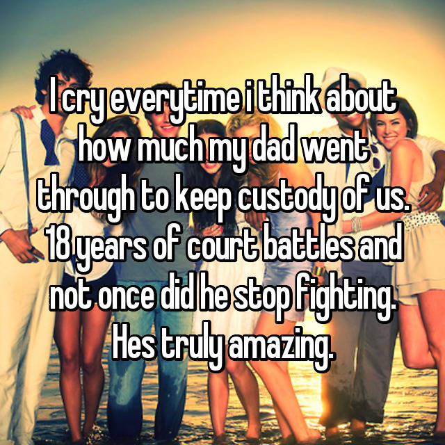 I cry everytime i think about how much my dad went through to keep custody of us. 18 years of court battles and not once did he stop fighting. Hes truly amazing.