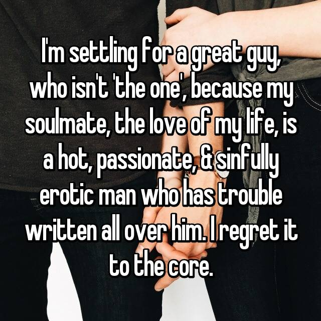I'm settling for a great guy, who isn't 'the one', because my soulmate, the love of my life, is a hot, passionate, & sinfully erotic man who has trouble written all over him. I regret it to the core.