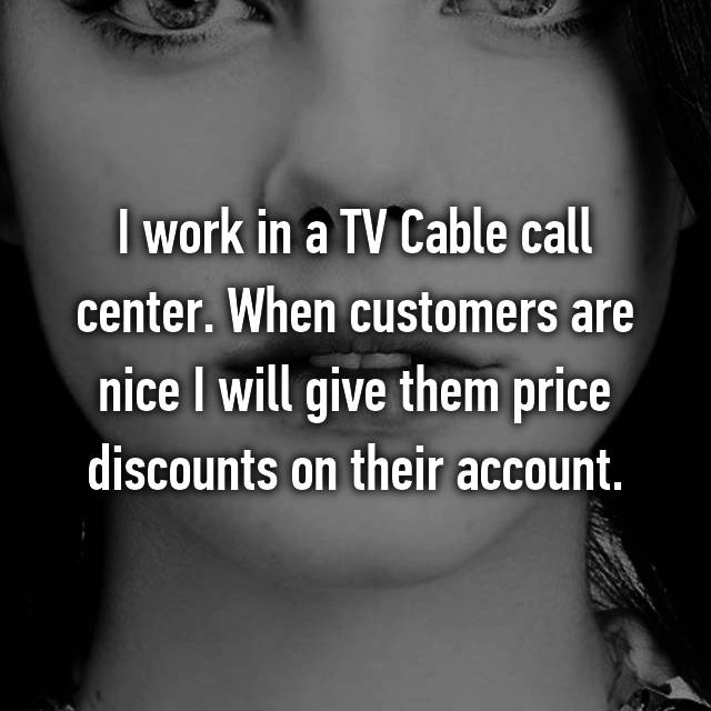 I work in a TV Cable call center. When customers are nice I will give them price discounts on their account.