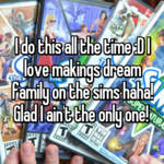 I do this all the time :D I love makings dream family on the sims haha! Glad I ain't the only one!
