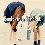 Bend over and find out ;)