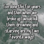 I've done this for years and then when we broke up I would kill them. drowning and starving are my two favorite ways!