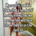 My crush in real life thinks I hate him, but if he only knew that we are married and have three children on the sims lol