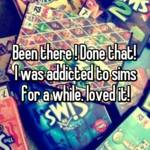 Been there ! Done that!  I was addicted to sims for a while. loved it!