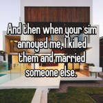 And then when your sim annoyed me, I killed them and married someone else.