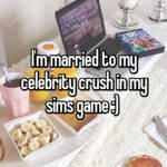 I'm married to my celebrity crush in my sims game :)