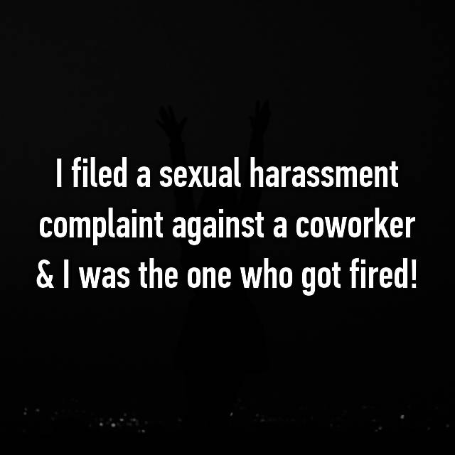 I filed a sexual harassment complaint against a coworker & I was the one who got fired!