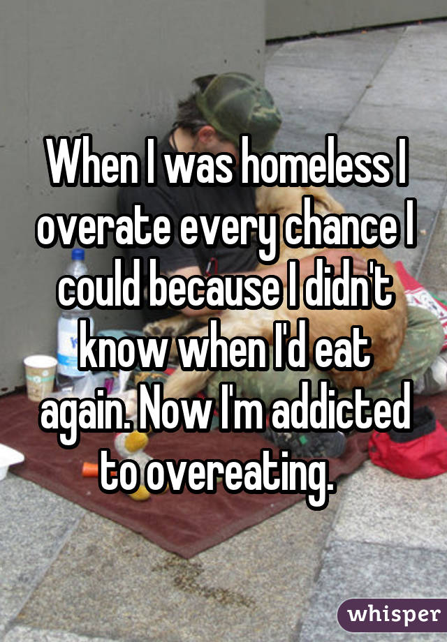 When I was homeless I overate every chance I could because I didn