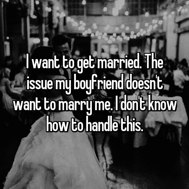 I want to get married. The issue my boyfriend doesn't want to marry me. I don't know how to handle this.