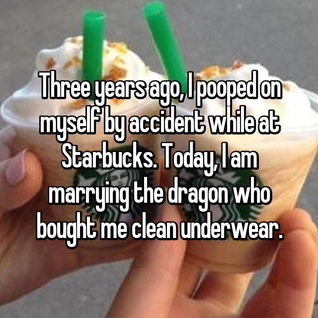Three years ago, I pooped on myself by accident while at Starbucks. Today, I am marrying the dragon who bought me clean underwear.