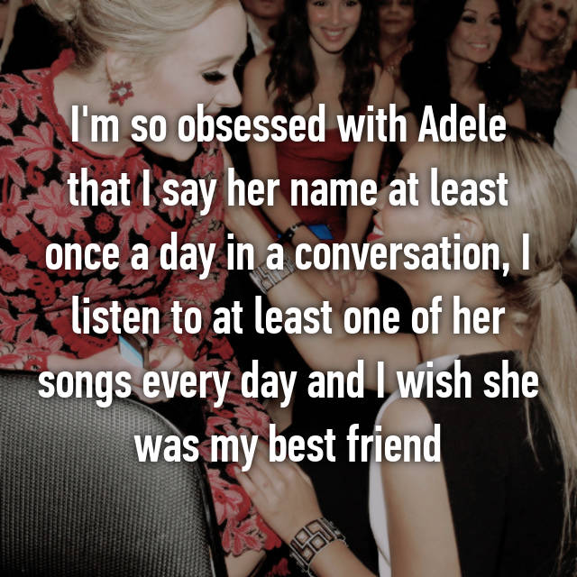 I'm so obsessed with Adele that I say her name at least once a day in a conversation, I listen to at least one of her songs every day and I wish she was my best friend