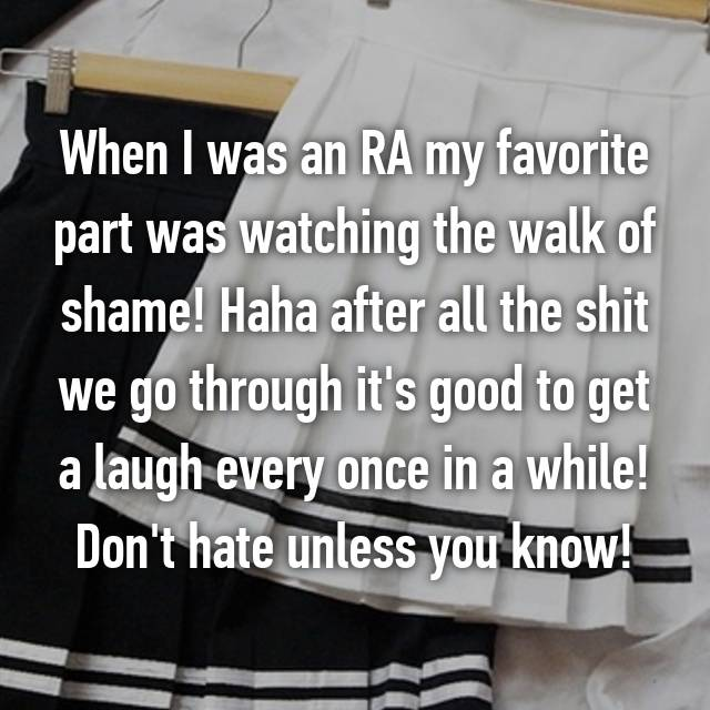 When I was an RA my favorite part was watching the walk of shame! Haha after all the shit we go through it's good to get a laugh every once in a while! Don't hate unless you know!
