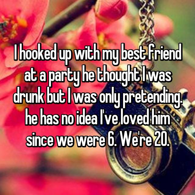 I hooked up with my best friend at a party he thought I was drunk but I was only pretending. he has no idea I've loved him since we were 6. We're 20.