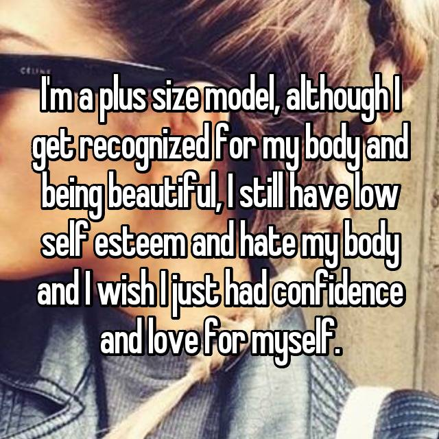 I'm a plus size model, although I get recognized for my body and being beautiful, I still have low self esteem and hate my body and I wish I just had confidence and love for myself.