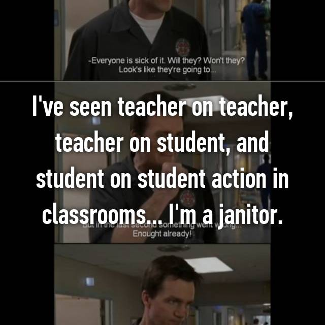 I've seen teacher on teacher, teacher on student, and student on student action in classrooms... I'm a janitor.