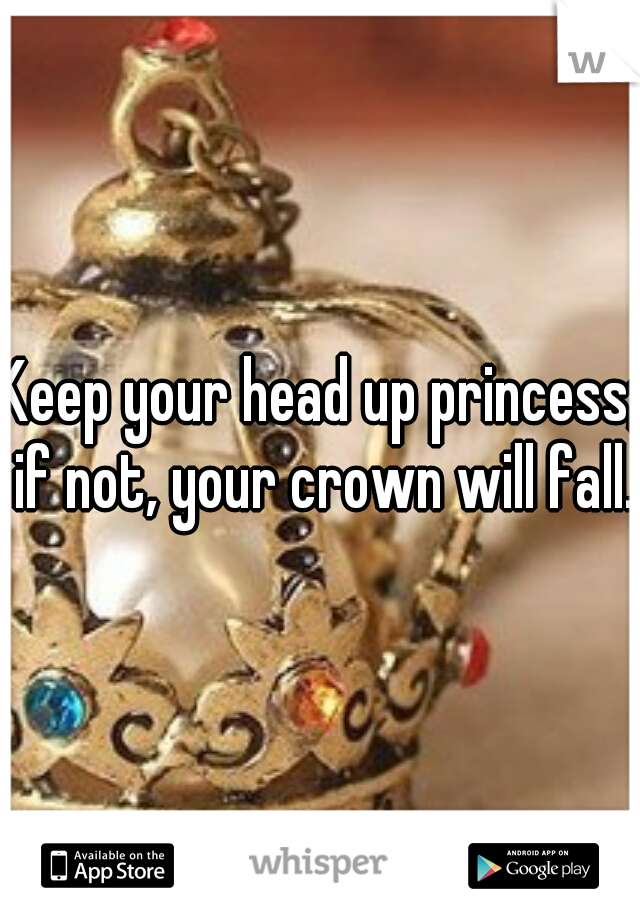 Keep Your Head Up Princess; If Not, Your Crown Will Fall
