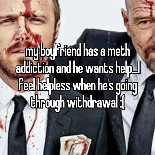 my boyfriend has a meth addiction and he wants help...I feel helpless when he's going through withdrawal :(