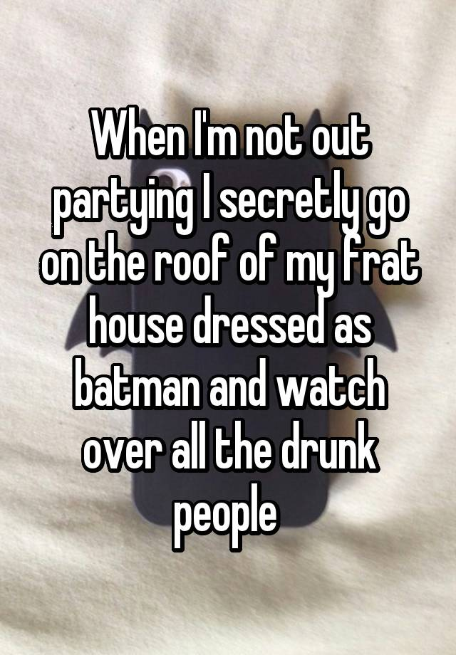 When I'm not out partying I secretly go on the roof of my frat house dressed as batman and watch over all the drunk people