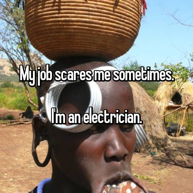 My job scares me sometimes.  I'm an electrician.