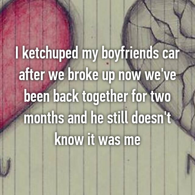 I ketchuped my boyfriends car after we broke up now we've been back together for two months and he still doesn't know it was me
