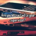 Are you attracted to your supervisor?