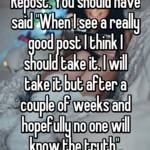 """Repost. You should have said """"When I see a really good post I think I should take it. I will take it but after a couple of weeks and hopefully no one will know the truth""""."""