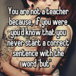 """You are not a teacher because,  if you were you'd know that you never start a correct sentence with the word """"but"""" ."""