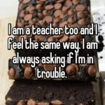 I am a teacher too and I feel the same way. I am always asking if I'm in trouble.