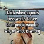 I think when anyone's boss wants to see them people wonder why or what is wrong
