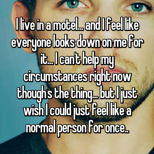 I live in a motel... and I feel like everyone looks down on me for it... I can't help my circumstances right now though's the thing... but I just wish I could just feel like a normal person for once..