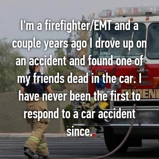 I'm a firefighter/EMT and a couple years ago I drove up on an accident and found one of my friends dead in the car. I have never been the first to respond to a car accident since.