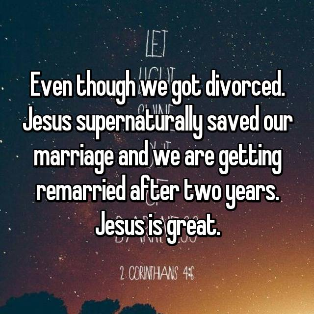 Even though we got divorced. Jesus supernaturally saved our marriage and we are getting remarried after two years. Jesus is great.