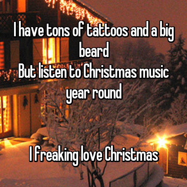 I have tons of tattoos and a big beard But listen to Christmas music year round   I freaking love Christmas