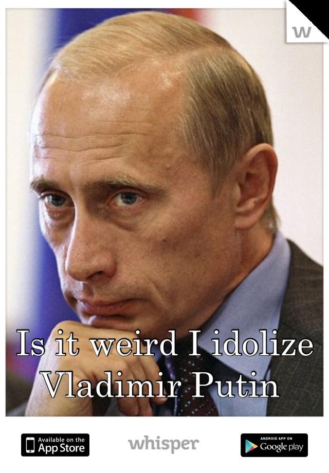 Is it weird I idolize Vladimir Putin