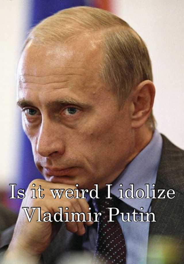 Is it weird I idolize Vladimir Putin