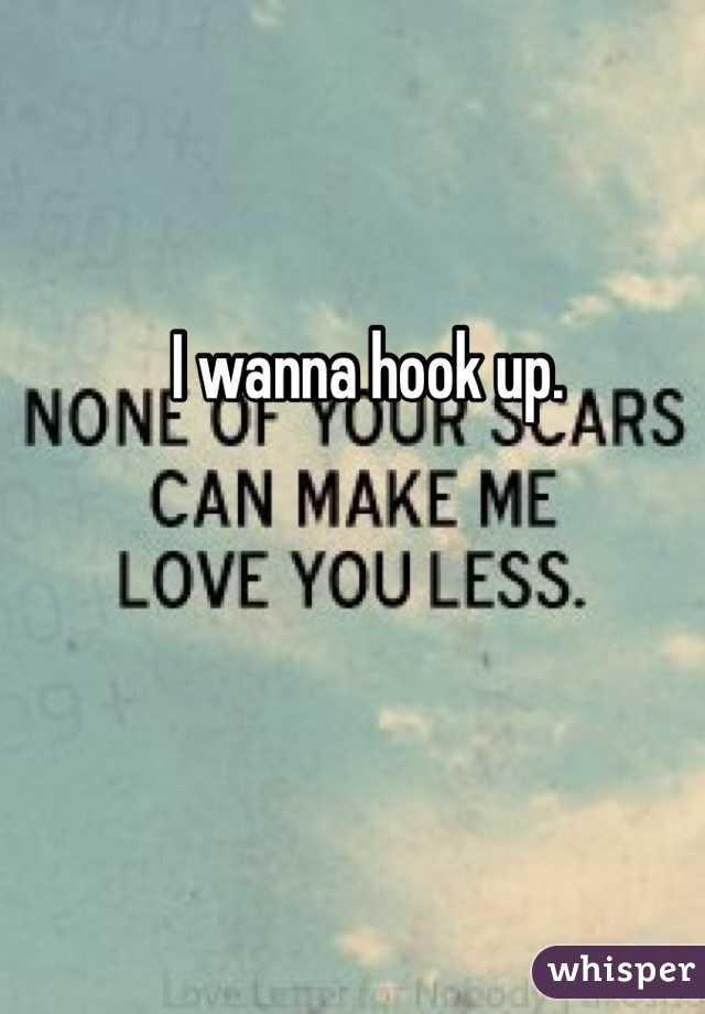 I wanna hook up.